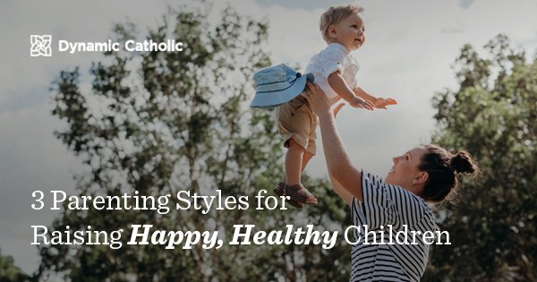 a04afce7e 3 Parenting Styles for Raising Happy, Healthy Children - Dynamic Catholic